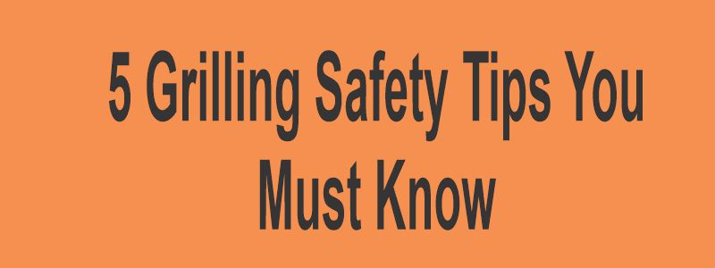 5 Grilling Safety Tips You Must Know